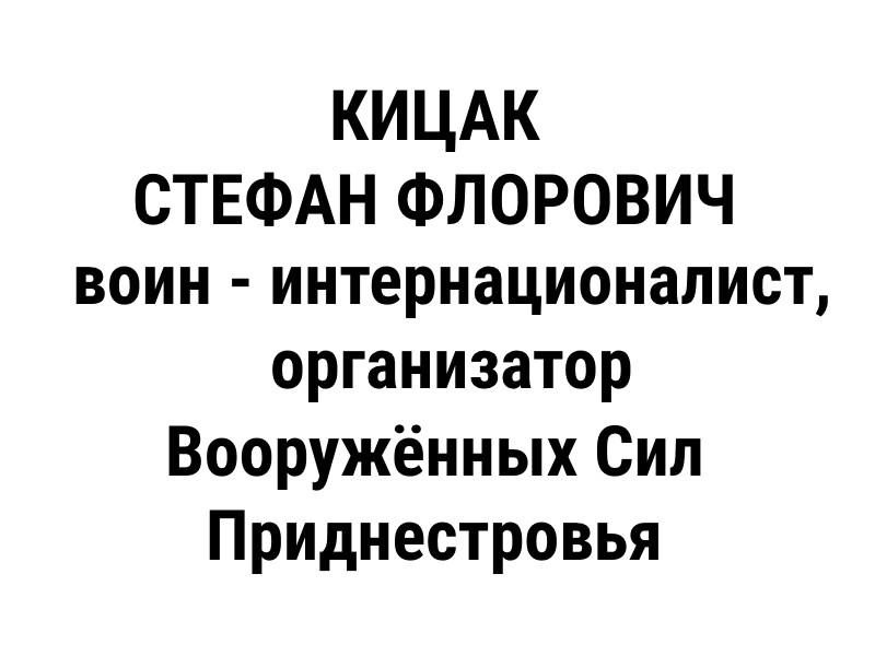 КИЦАК СТЕФАН ФЛОРОВИЧ – генерал-полковник, главного военного инспектора  при Главнокомандующем Вооружёнными Силами ПМР